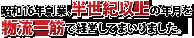 昭和16年創業、半世紀以上の年月を物流一筋で経営してまいりました。